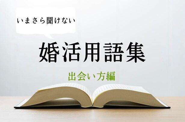 <いまさら聞けない>婚活用語集 ~出会い方編~
