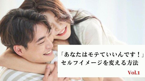 「あなたはモテていいんです!」セルフイメージを変えて恋愛を好転させる方法 Vol.1