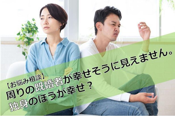 【お悩み相談】周りの既婚者が幸せそうに見えません。独身のほうが幸せ?(32歳・男性)